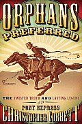Orphans Preferred The Twisted Truth & Lasting Legend of the Pony Express