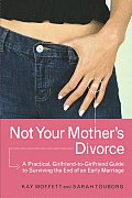 Not Your Mother's Divorce: A Practical, Girlfriend-To-Girlfriend Guide to Surviving the End of a Young Marriage