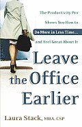 Leave the Office Earlier The Productivity Pro Shows You How to Do More in Less Time & Feel Great about It