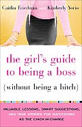 Girls Guide to Being a Boss Without Being a Bitch Valuable Lessons Smart Suggestions & True Stories for Succeeding as the Chick In Charge