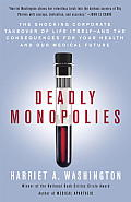 Deadly Monopolies The Shocking Corporate Takeover of Life Itself & the Consequences for Your Health & Our Medical Future