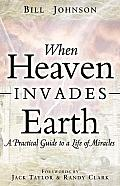 When Heaven Invades Earth A Practical Guide to a Life of Miracles