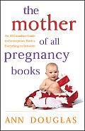 The Mother of All Pregnancy Books: An All-Canadian Guide to Conception, Birth & Everything in Between