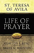 Life of Prayer Cultivating Faith & Passion for God from the Writings of St Teresa of Avila