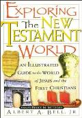Exploring the New Testament World An Illustrated Guide to the World of Jesus & the First Christians