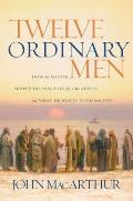 Twelve Ordinary Men How the Master Shaped His Disciples for Greatness & What He Wants to Do with You