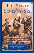 Spirit Of Seventy Six The Story Of The American Revolution As Told By Its Participants