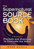 Supernatural Source Book A Handbook of Precepts & Practices to Dominate the World