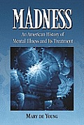 Madness An American History Of Mental Illness & Its Treatment