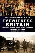 Mammoth Book of Eyewitness Britain Eyewitness Accounts of Great Historical Moments from 55 B C to A D 2000