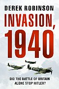 Invasion 1940 The Truth about the Battle of Britain & What Stopped Hitler