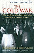 Brief History of the Cold War The Hidden Truth about How Close We Came to Nuclear Conflict