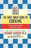 The Don't Sweat Guide to Cooking: Creating Delicious Meals Without the Hassles
