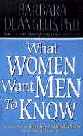 What Women Want Men to Know The Ultimate Book about Love Sex & Relationships for You & the Man You Love