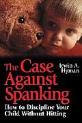 The Case Against Spanking: How to Discipline Your Child Without Hitting