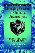 Managing Selection in Changing Organizations: Human Resource Strategies