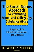 Social Norms Approach to Preventing School & College Age Substance Abuse A Handbook for Educators Counselors & Clinicians