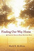Finding Our Way Home Turning Back to What Matters Most