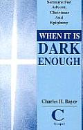 When It is Dark Enough: Sermons for Advent, Christmas, and Epiphany: Cycle C, Gospel Texts
