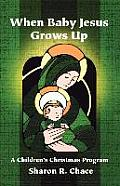 When Baby Jesus Grows Up: A Children's Christmas Program