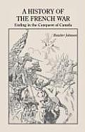 A History of the French War, Ending in the Conquest of Canada with a Preliminary Account of the Early Attempts at Colonization and Struggles for the P
