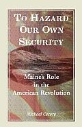 To Hazard Our Own Security: Maine's Role in the American Revolution