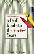 Dads Guide To The Toddler Years The New Father