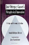 Jose Ortega Y Gasset's Metaphysical Innovation: A Critique and Overcoming of Idealism