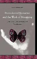 Postcolonial Narrative and the Work of Mourning: J.M. Coetzee, Wilson Harris, and Toni Morrison