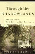 Through The Shadowlands The Love Story of C S Lewis & Joy Davidman