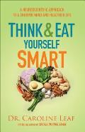 Think & Eat Yourself Smart A Neuroscientific Approach to a Sharper Mind & Healthier Life