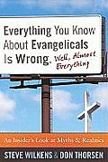 Everything You Know about Evangelicals Is Wrong Well Almost Everything An Insiders Look at Myths & Realities