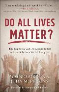 Do All Lives Matter The Issues We Can No Longer Ignore & the Solutions We All Long for