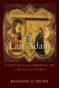 The Last Adam: A Theology of the Obedient Life of Jesus in the Gospels