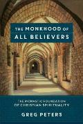 Monkhood of All Believers the Monastic Foundation of Christian Spirituality