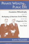 Private Wealth & Public Life Foundation Philanthropy & the Reshaping of American Social Policy from the Progressive Era to the New Deal
