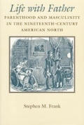 Life with Father Parenthood & Masculinity in the Nineteenth Century American North