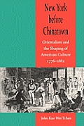 New York Before Chinatown Orientalism & the Shaping of American Culture 1776 1882