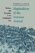 Shipbuilders of the Venetian Arsenal: Workers and Workplace in the Preindustrial City