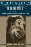 Corporate Eye Photography & the Rationalization of American Commercial Culture 1884 1929