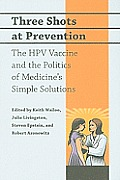 Three Shots at Prevention: The HPV Vaccine and the Politics of Medicine's Simple Solutions