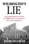 Wilmingtons Lie The Murderous Coup of 1898 & the Rise of White Supremacy