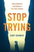 Stop Trying: How to Receive--Not Achieve--Your Real Identity