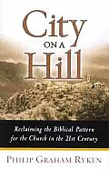 City on a Hill Reclaiming the Biblical Pattern for the Church in the 21st Century