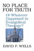 No Place for Truth Or Whatever Happened to Evangelical Theology