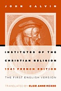 Institutes of the Christian Religion: The First English Version of the 1541 French Edition (Revised)