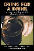 Dying for a Drink A Pastor & a Physician Talk about Alcoholism