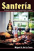 Santeria The Beliefs & Rituals of a Growing Religion in America