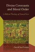 Divine Covenants & Moral Order A Biblical Theology of Natural Law
