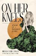On Her Knees Memoir of a Prayerful Jezebel